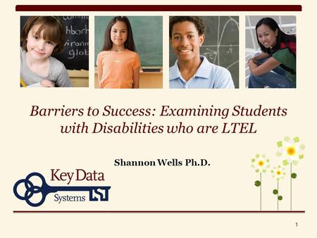 Barriers to Success: Examining Students with Disabilities who are LTEL Shannon Wells Ph.D. 1.