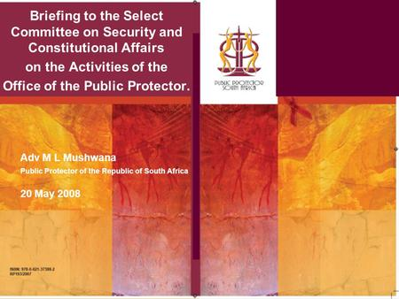 Briefing to the Select Committee on Security and Constitutional Affairs on the Activities of the Office of the Public Protector. Adv M L Mushwana Public.