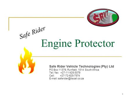 1 Engine Protector Safe Rider Vehicle Technologies (Pty) Ltd PO Box 11376, Rynfield. 1514 South Africa Tel./ fax +27-11-425-3079 Cell: +27-72-625-7574.