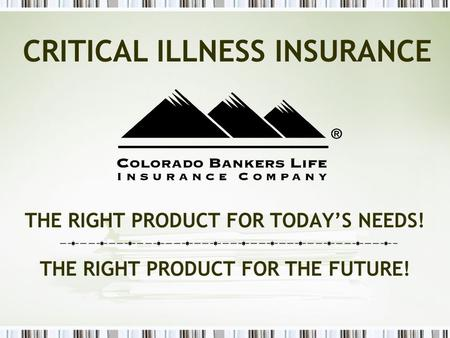 THE RIGHT PRODUCT FOR TODAY'S NEEDS! THE RIGHT PRODUCT FOR THE FUTURE! CRITICAL ILLNESS INSURANCE.