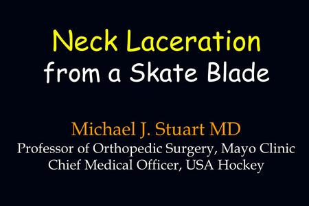 Michael J. Stuart MD Professor of Orthopedic Surgery, Mayo Clinic Chief Medical Officer, USA Hockey Neck Laceration from a Skate Blade.