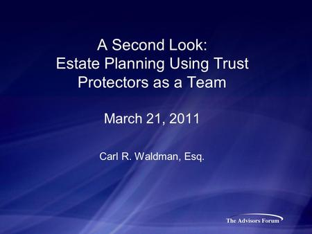 A Second Look: Estate Planning Using Trust Protectors as a Team March 21, 2011 Carl R. Waldman, Esq.