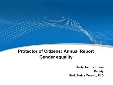 Protector of Citizens: Annual Report Gender equality Protector of citizens Deputy Prof. Zorica Mrsevic, PhD.