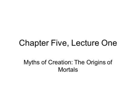 Chapter Five, Lecture One Myths of Creation: The Origins of Mortals.