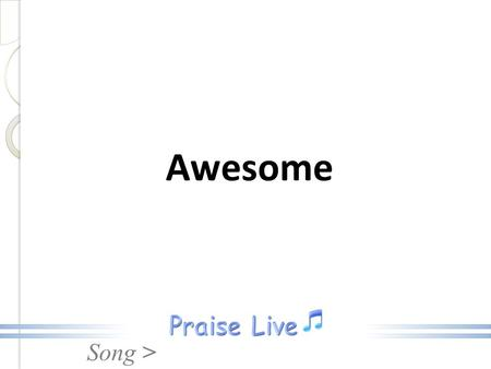 Song > Awesome. Song > My God is awesome, He can move mountains Keep me in the valley, hide me from the rain. Awesome.