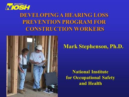 Mark Stephenson, Ph.D. National Institute for Occupational Safety and Health DEVELOPING A HEARING LOSS PREVENTION PROGRAM FOR CONSTRUCTION WORKERS.