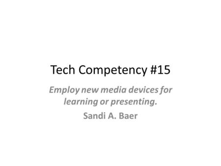 Tech Competency #15 Employ new media devices for learning or presenting. Sandi A. Baer.