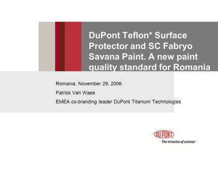 DuPont Teflon* Surface Protector and SC Fabryo Savana Paint. A new paint quality standard for Romania Romania, November 29, 2006 Patrick Van Waes EMEA.