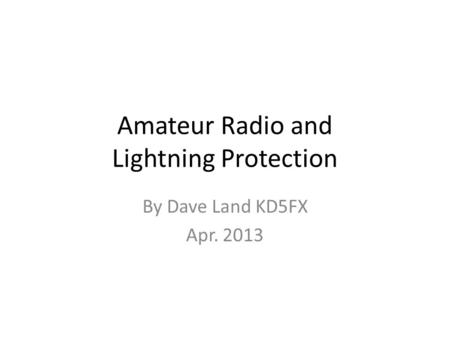 Amateur Radio and Lightning Protection By Dave Land KD5FX Apr. 2013.