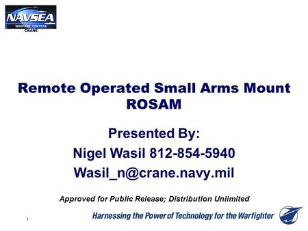 1 Remote Operated Small Arms Mount ROSAM Presented By: Nigel Wasil 812-854-5940 Approved for Public Release; Distribution Unlimited.
