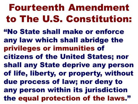 """No State shall make or enforce any law which shall abridge the privileges or immunities of citizens of the United States; nor shall any State deprive."