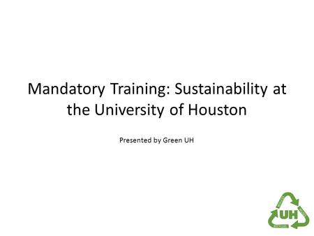 Mandatory Training: Sustainability at the University of Houston Presented by Green UH.
