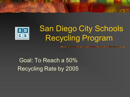 San Diego City Schools Recycling Program Goal: To Reach a 50% Recycling Rate by 2005.