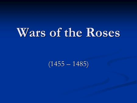 Wars of the Roses (1455 – 1485). Wars of the Roses Civil war fought between the House of Lancaster and the House of York Civil war fought between the.