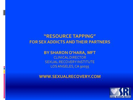 """RESOURCE TAPPING"" FOR SEX ADDICTS AND THEIR PARTNERS BY SHARON O'HARA, MFT CLINICAL DIRECTOR SEXUAL RECOVERY INSTITUTE LOS ANGELES, CA 90035 WWW.SEXUALRECOVERY.COM."