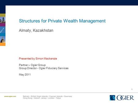 1 Structures for Private Wealth Management Almaty, Kazakhstan Presented by Simon Mackenzie Partner – Ogier Group Group Director - Ogier Fiduciary Services.