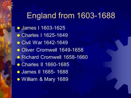 England from 1603-1688  James I 1603-1625  Charles I 1625-1649  Civil War 1642-1649  Oliver Cromwell 1649-1658  Richard Cromwell 1658-1660  Charles.