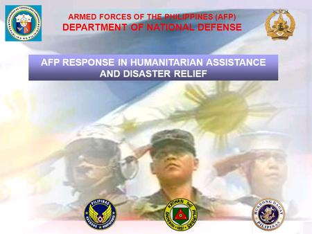 ARMED FORCES OF THE PHILIPPINES (AFP) DEPARTMENT OF NATIONAL DEFENSE AFP RESPONSE IN HUMANITARIAN ASSISTANCE AND DISASTER RELIEF.