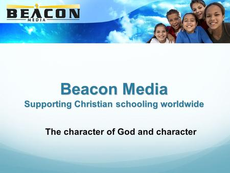 Beacon Media Supporting Christian schooling worldwide The character of God and character.