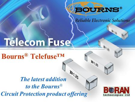 1 Bourns ® Telefuse™ The latest addition to the Bourns ® Circuit Protection product offering.