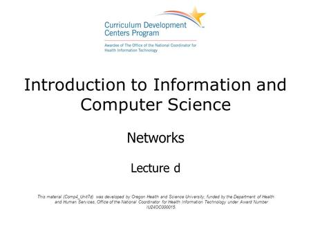 Introduction to Information and Computer Science Networks Lecture d This material (Comp4_Unit7d) was developed by Oregon Health and Science University,