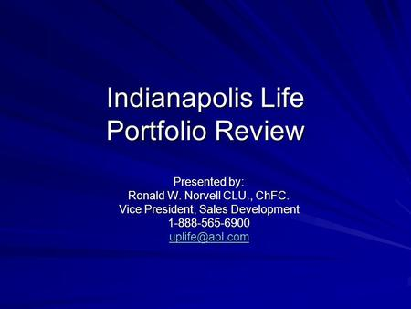 Indianapolis Life Portfolio Review Presented by: Ronald W. Norvell CLU., ChFC. Vice President, Sales Development 1-888-565-6900