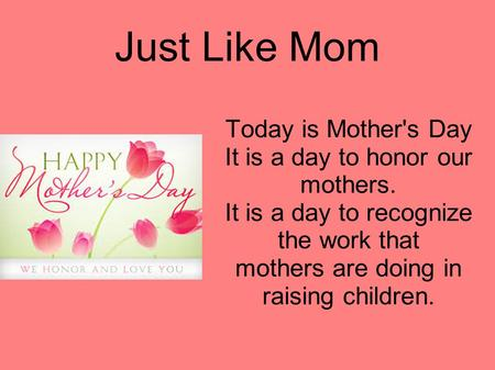 Just Like Mom Today is Mother's Day It is a day to honor our mothers. It is a day to recognize the work that mothers are doing in raising children.