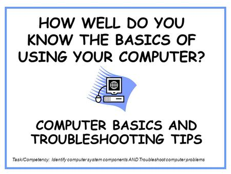 HOW WELL DO YOU KNOW THE BASICS OF USING YOUR COMPUTER? COMPUTER BASICS AND TROUBLESHOOTING TIPS Task/Competency: Identify computer system components AND.