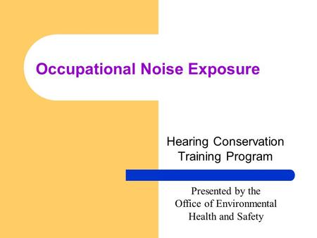 Occupational Noise Exposure Hearing Conservation Training Program Presented by the Office of Environmental Health and Safety.