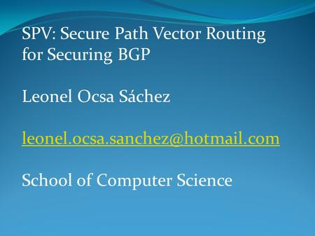 SPV: Secure Path Vector Routing for Securing BGP Leonel Ocsa Sáchez School of Computer Science.