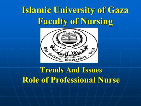 Islamic University of Gaza Faculty of Nursing Trends And Issues Role of Professional Nurse.