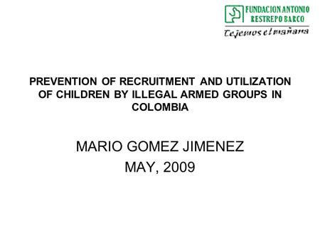 PREVENTION OF RECRUITMENT AND UTILIZATION OF CHILDREN BY ILLEGAL ARMED GROUPS IN COLOMBIA MARIO GOMEZ JIMENEZ MAY, 2009.