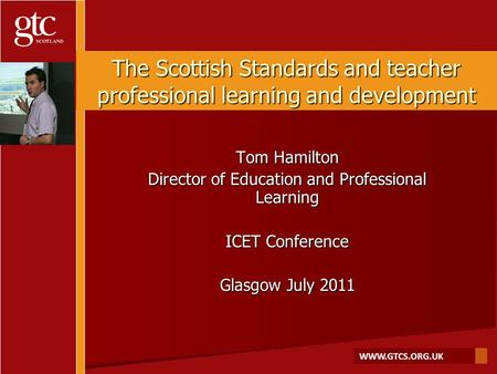 WWW.GTCS.ORG.UK The Scottish Standards and teacher professional learning and development Tom Hamilton Director of Education and Professional Learning ICET.