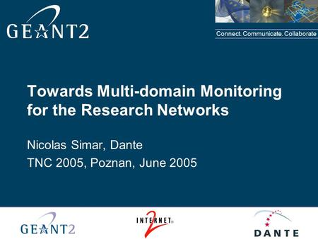 Connect. Communicate. Collaborate Towards Multi-domain Monitoring for the Research Networks Nicolas Simar, Dante TNC 2005, Poznan, June 2005.