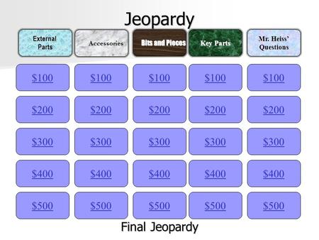 Jeopardy $100ExternalParts Accessories Accessories Bits and Pieces Bits and Pieces Key Parts Mr. Heiss' Questions $200 $300 $400 $500 $400 $300 $200 $100.