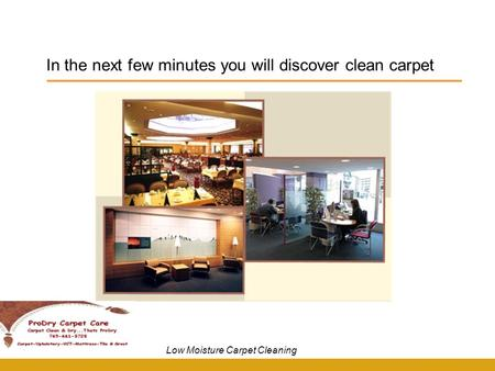 In the next few minutes you will discover clean carpet Low Moisture Carpet Cleaning.