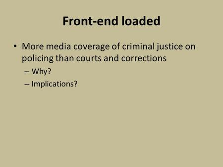 Front-end loaded More media coverage of criminal justice on policing than courts and corrections – Why? – Implications?