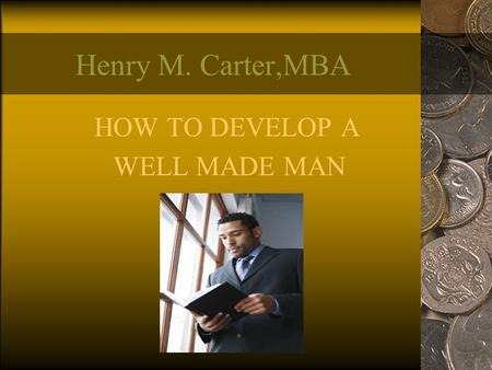 Henry M. Carter,MBA HOW TO DEVELOP A WELL MADE MAN.