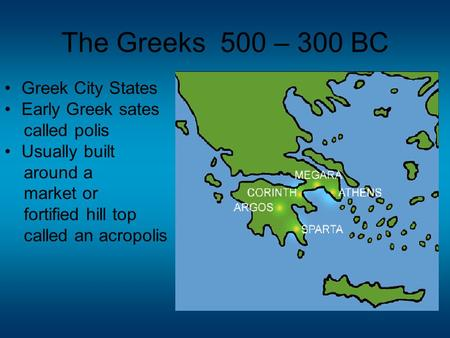 The Greeks 500 – 300 BC Greek City States Early Greek sates called polis Usually built around a market or fortified hill top called an acropolis.