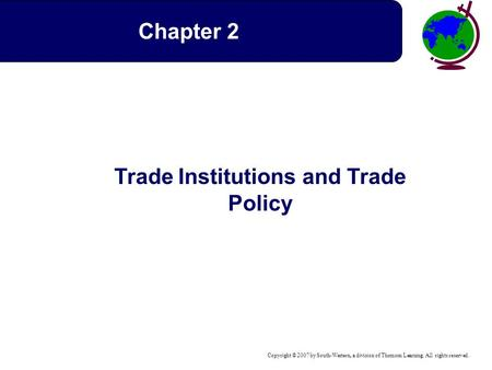Copyright © 2007 by South-Western, a division of Thomson Learning. All rights reserved. Trade Institutions and Trade Policy Chapter 2.