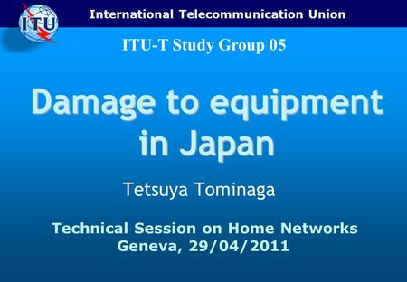 International Telecommunication Union ITU-T Study Group 05 Damage to equipment in Japan Tetsuya Tominaga Technical Session on Home Networks Geneva, 29/04/2011.