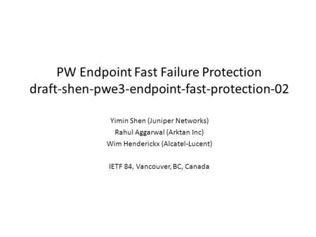 PW Endpoint Fast Failure Protection draft-shen-pwe3-endpoint-fast-protection-02 Yimin Shen (Juniper Networks) Rahul Aggarwal (Arktan Inc) Wim Henderickx.