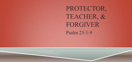 PROTECTOR, TEACHER, & FORGIVER Psalm 25:1-9. PSALM 25:1-9 To You, O Lord, I lift up my soul. O my God, I trust in You; Let me not be ashamed; Let not.