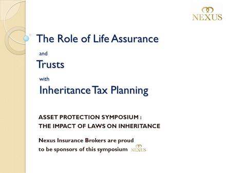 The Role of Life Assurance and Trusts with Inheritance Tax Planning ASSET PROTECTION SYMPOSIUM : THE IMPACT OF LAWS ON INHERITANCE Nexus Insurance Brokers.