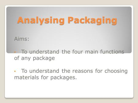Analysing Packaging Aims: To understand the four main functions of any package To understand the reasons for choosing materials for packages.