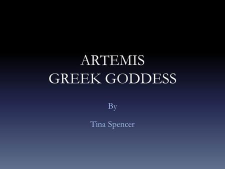 ARTEMIS GREEK GODDESS By Tina Spencer. General Information Artemis is the goddess of chastity, virginity, the hunt, the moon, and the natural environment.