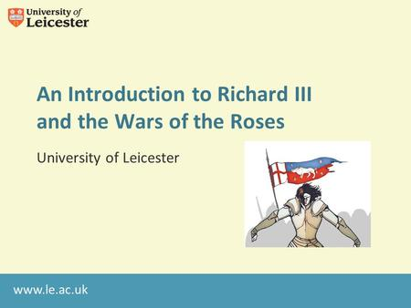Www.le.ac.uk An Introduction to Richard III and the Wars of the Roses University of Leicester.