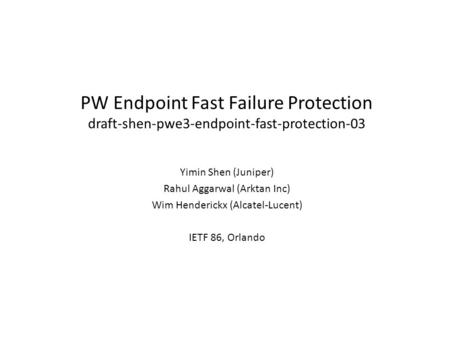 PW Endpoint Fast Failure Protection draft-shen-pwe3-endpoint-fast-protection-03 Yimin Shen (Juniper) Rahul Aggarwal (Arktan Inc) Wim Henderickx (Alcatel-Lucent)