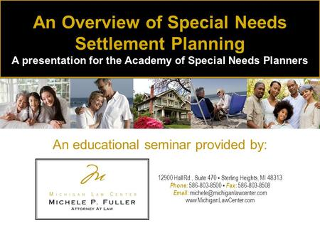 An educational seminar provided by: An Overview of Special Needs Settlement Planning A presentation for the Academy of Special Needs Planners 12900 Hall.