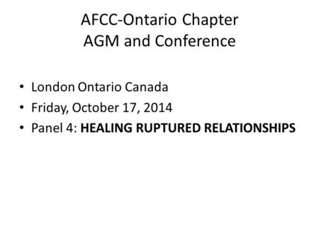 AFCC-Ontario Chapter AGM and Conference London Ontario Canada Friday, October 17, 2014 Panel 4: HEALING RUPTURED RELATIONSHIPS.